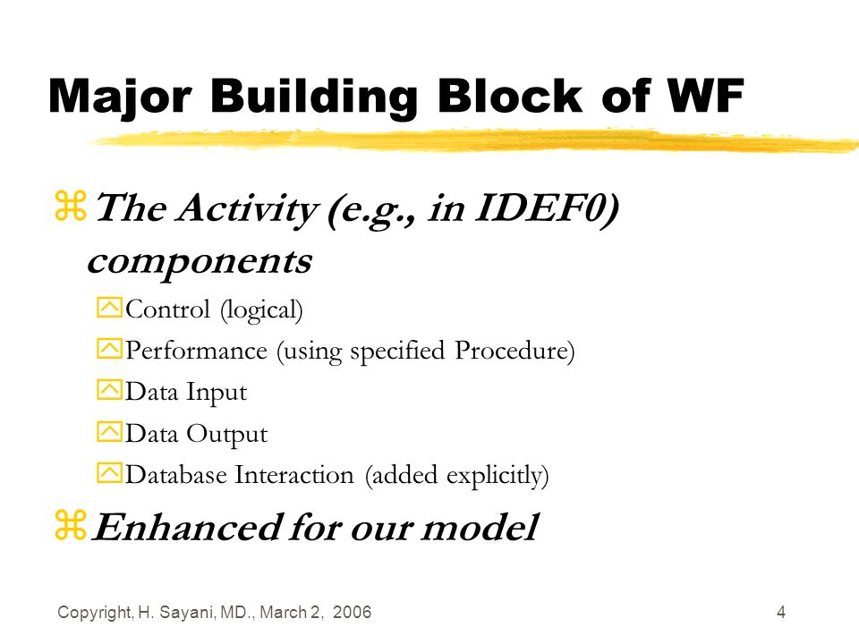 Copyright, H. Sayani, MD., March 2, 2006 4 Major Building Block of WF zThe Activity (e.g., in IDEF0) components yControl (logical) yPerformance (using