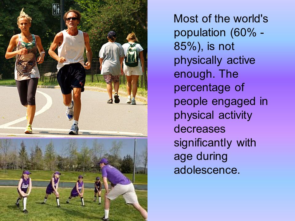 Most of the world s population (60% - 85%), is not physically active enough.