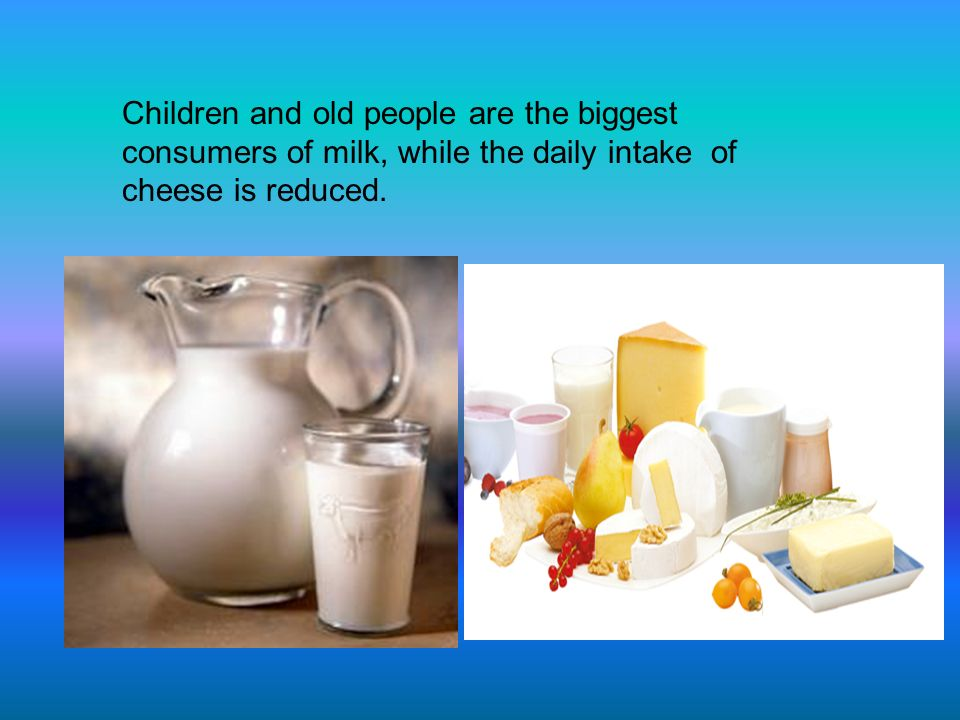 Children and old people are the biggest consumers of milk, while the daily intake of cheese is reduced.