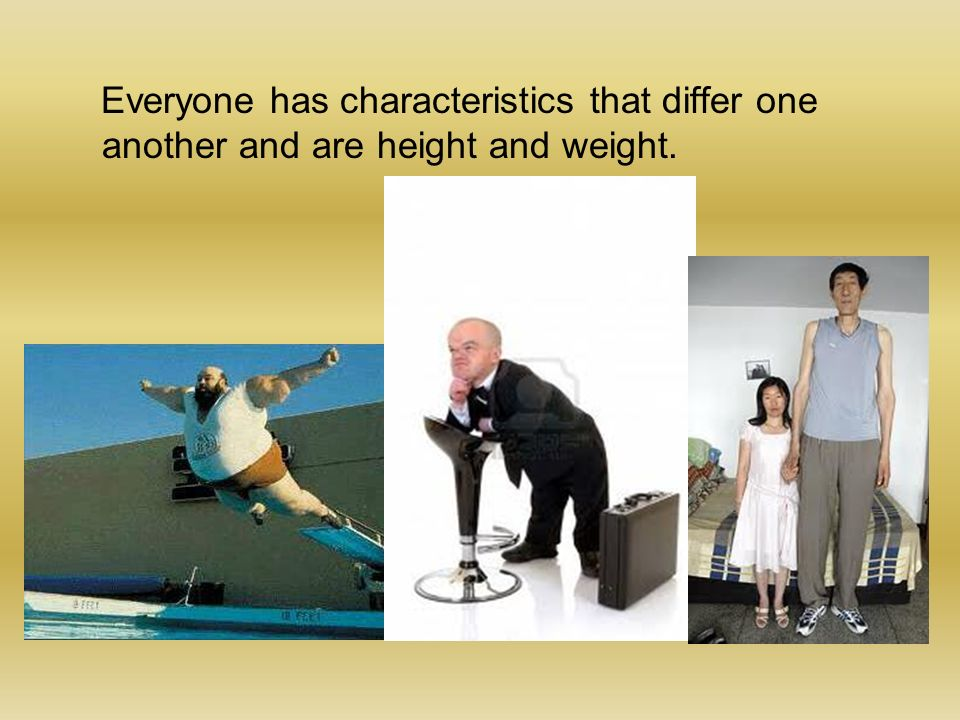 Everyone has characteristics that differ one another and are height and weight.