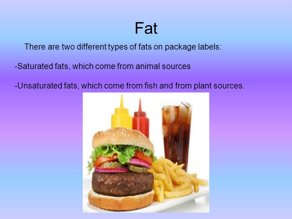 Fat There are two different types of fats on package labels: -Saturated fats, which come from animal sources -Unsaturated fats, which come from fish and from plant sources.