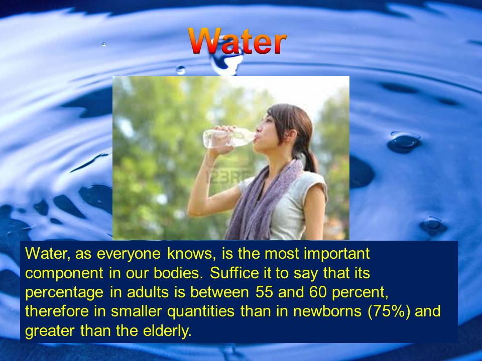 Water, as everyone knows, is the most important component in our bodies.