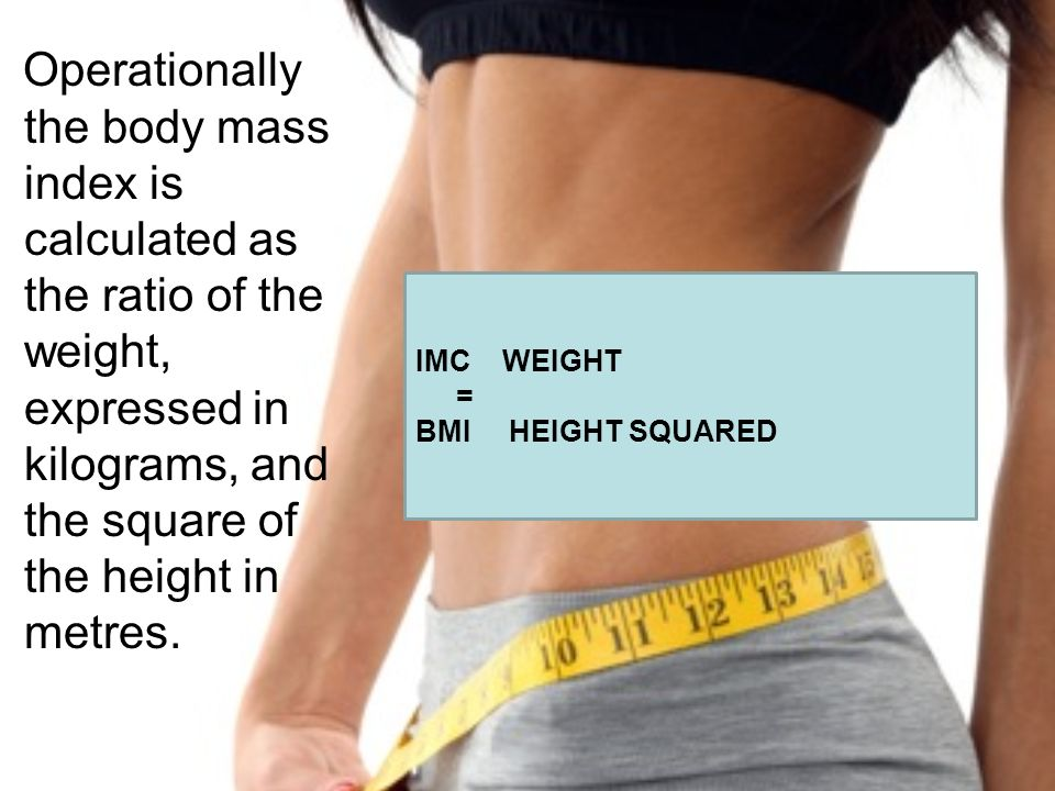 IMC WEIGHT = BMI HEIGHT SQUARED Operationally the body mass index is calculated as the ratio of the weight, expressed in kilograms, and the square of the height in metres.
