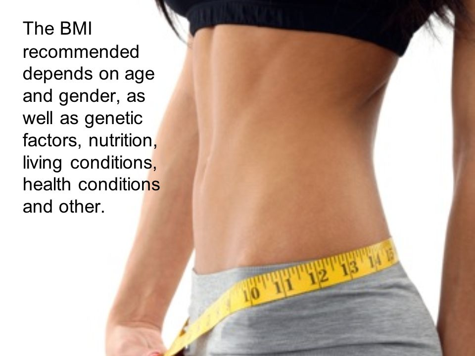 The BMI recommended depends on age and gender, as well as genetic factors, nutrition, living conditions, health conditions and other.