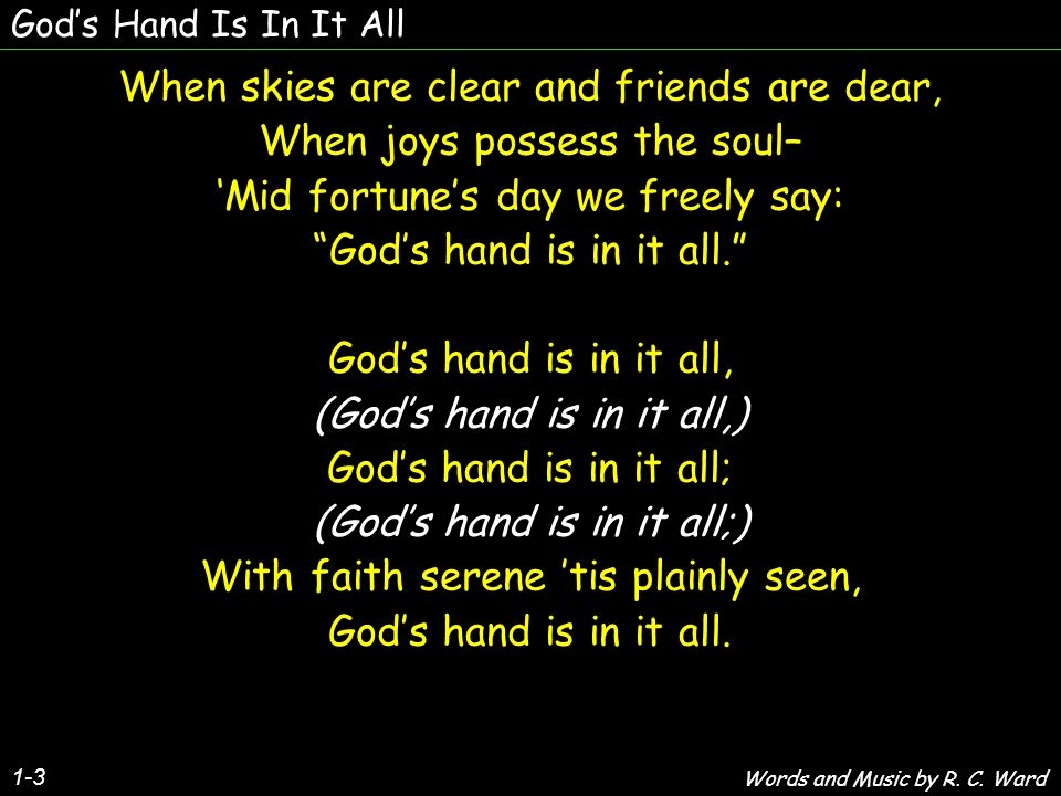 Gods Hand Is In It All 1-3 When skies are clear and friends are dear, When joys possess the soul– Mid fortunes day we freely say: Gods hand is in it all.