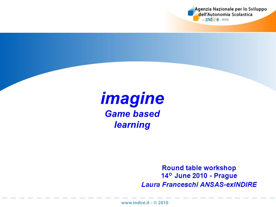 imagine Game based learning Round table workshop 14° June 2010 - Prague Laura Franceschi ANSAS-exINDIRE