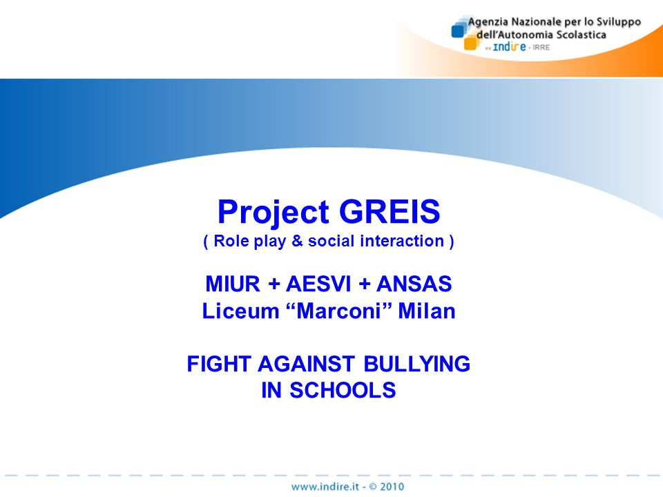 Project GREIS ( Role play & social interaction ) MIUR + AESVI + ANSAS Liceum Marconi Milan FIGHT AGAINST BULLYING IN SCHOOLS
