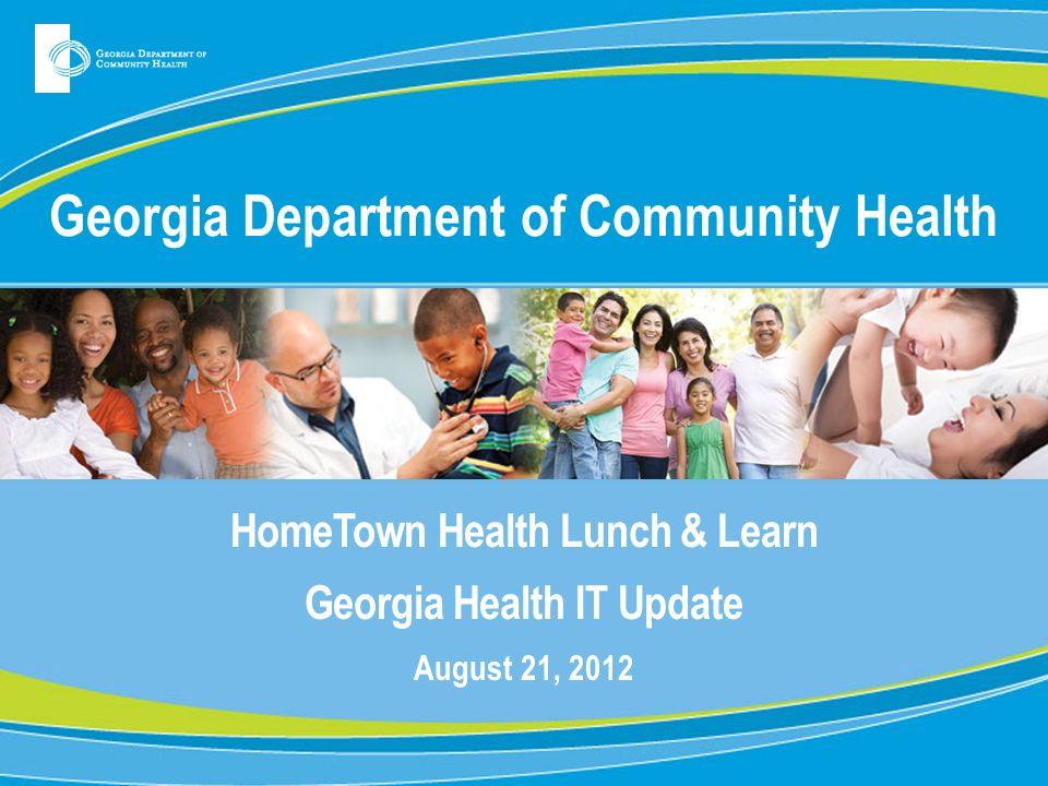 Georgia Department of Community Health HomeTown Health Lunch & Learn Georgia Health IT Update August 21, 2012