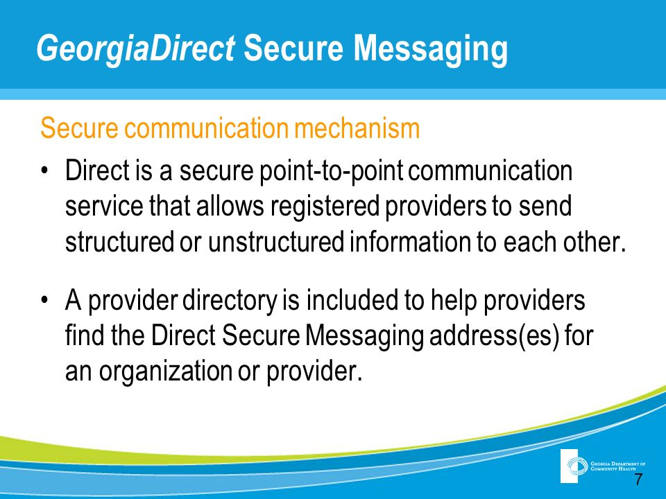 GeorgiaDirect Secure Messaging Secure communication mechanism Direct is a secure point-to-point communication service that allows registered providers