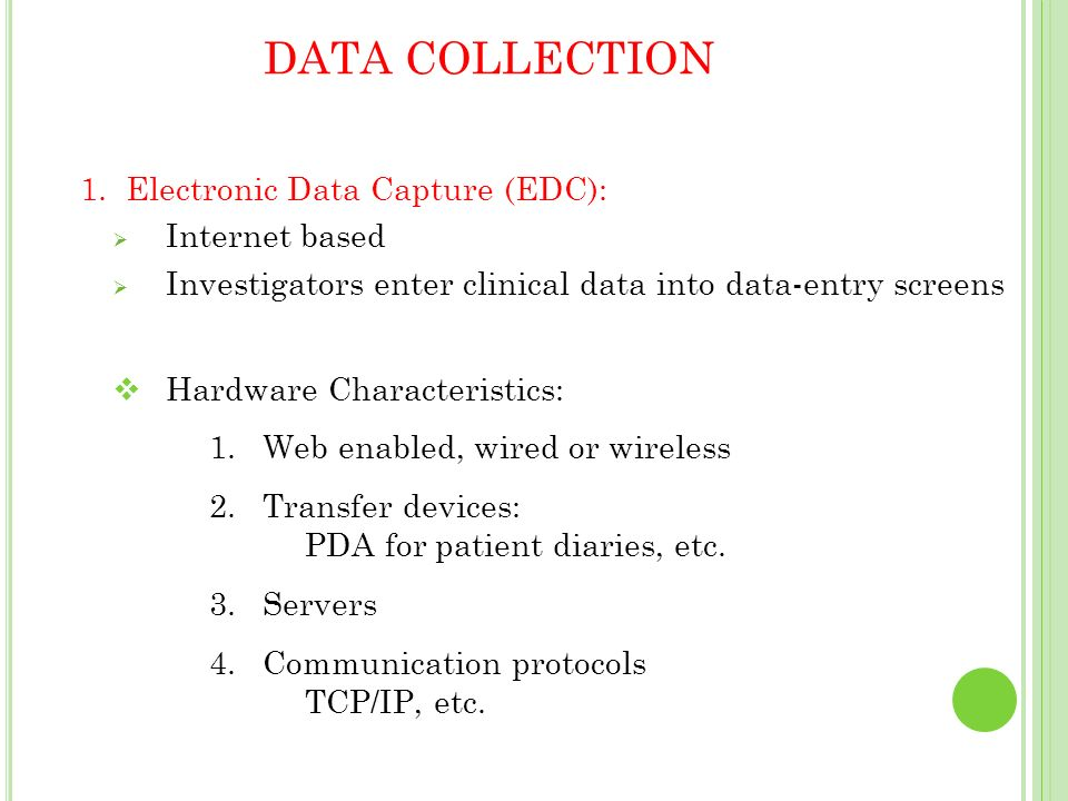 DATA COLLECTION 1. Electronic Data Capture (EDC): Internet based Investigators enter clinical data into data-entry screens Hardware Characteristics: 1