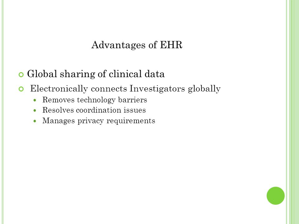 Advantages of EHR Global sharing of clinical data Electronically connects Investigators globally Removes technology barriers Resolves coordination iss
