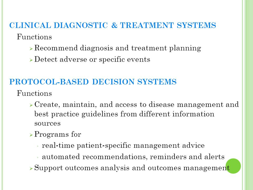 CLINICAL DIAGNOSTIC & TREATMENT SYSTEMS Functions Recommend diagnosis and treatment planning Detect adverse or specific events PROTOCOL-BASED DECISION