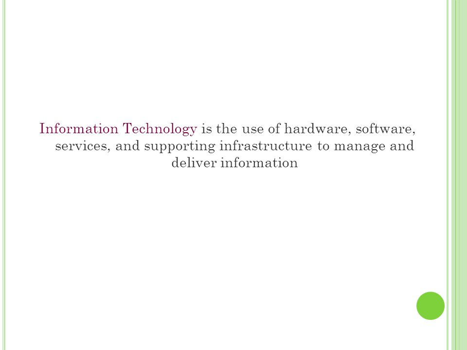 Information Technology is the use of hardware, software, services, and supporting infrastructure to manage and deliver information
