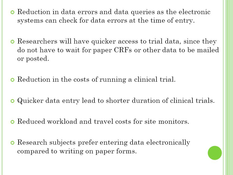 Reduction in data errors and data queries as the electronic systems can check for data errors at the time of entry. Researchers will have quicker acce