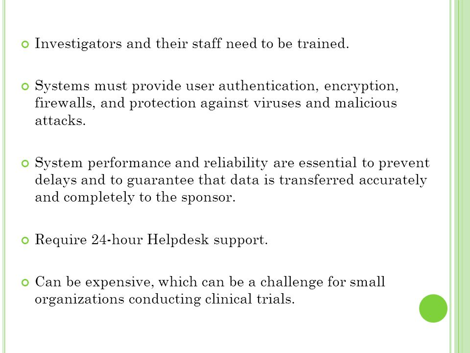Investigators and their staff need to be trained. Systems must provide user authentication, encryption, firewalls, and protection against viruses and