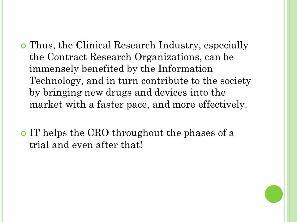 Thus, the Clinical Research Industry, especially the Contract Research Organizations, can be immensely benefited by the Information Technology, and in