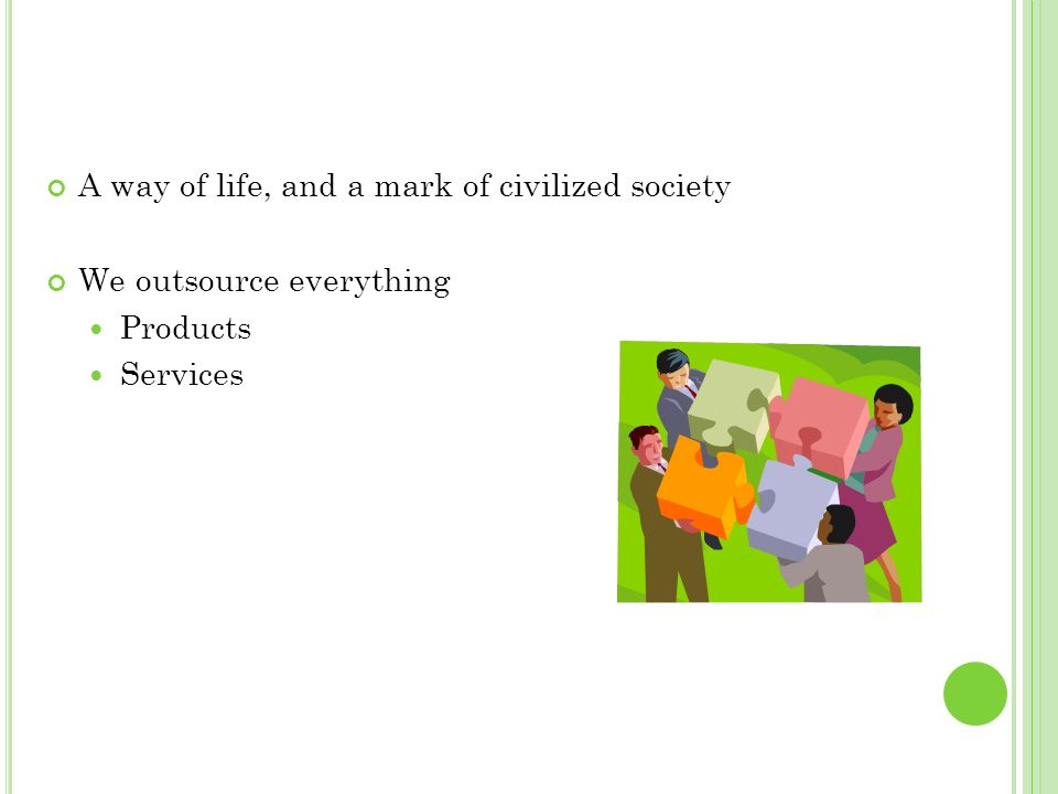 A way of life, and a mark of civilized society We outsource everything Products Services