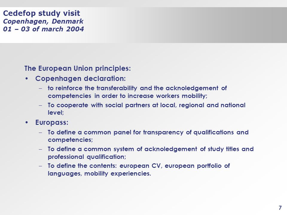 Cedefop study visit Copenhagen, Denmark 01 – 03 of march 2004 7 The European Union principles: Copenhagen declaration: – to reinforce the transferabil