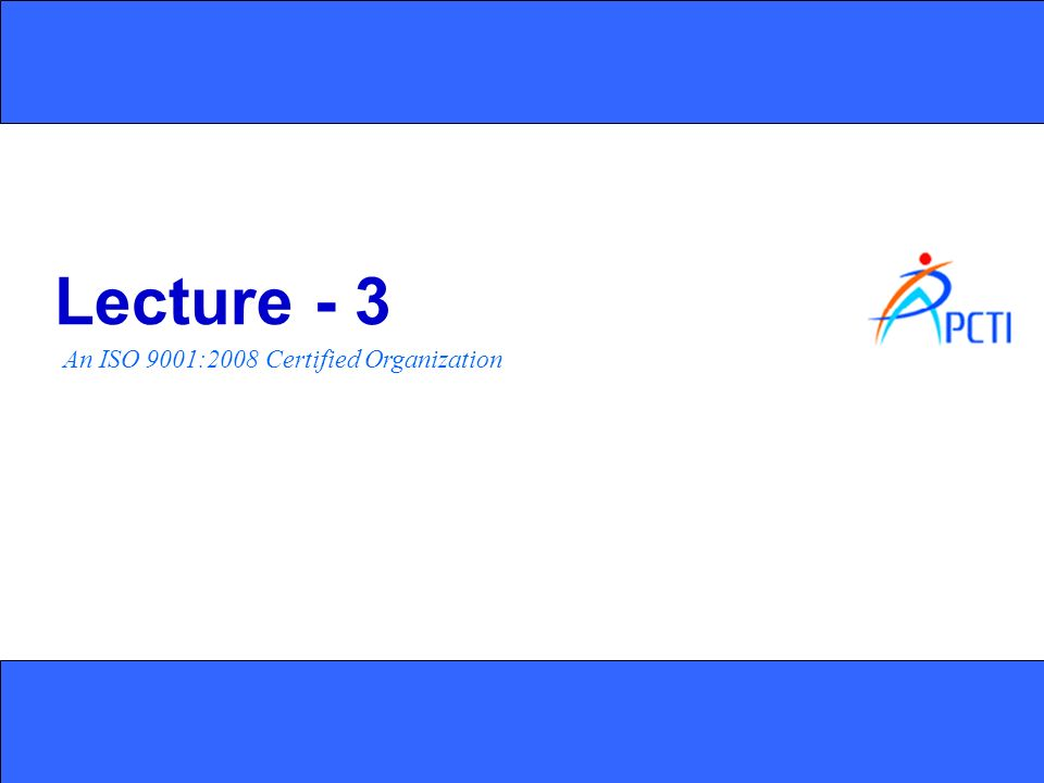 An ISO 9001:2008 Certified Organization Lecture - 3