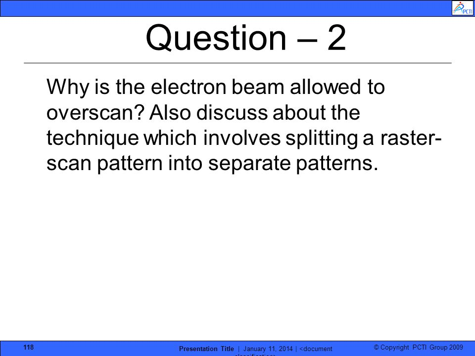 © Copyright PCTI Group 2009 Presentation Title | January 11, 2014 | 118 Question – 2 Why is the electron beam allowed to overscan? Also discuss about