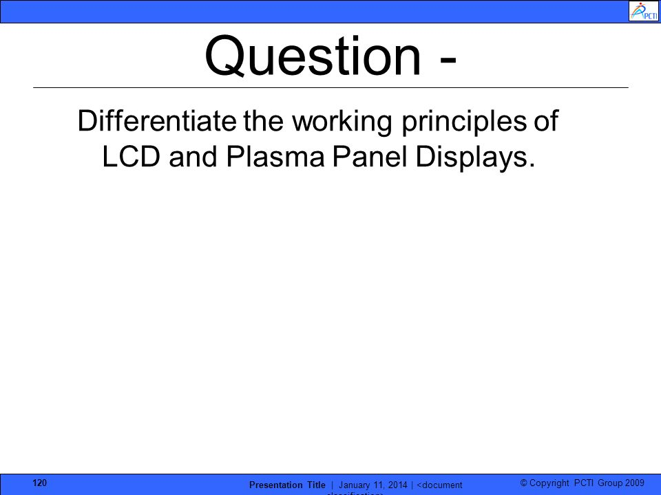 © Copyright PCTI Group 2009 Presentation Title | January 11, 2014 | 120 Question - Differentiate the working principles of LCD and Plasma Panel Displa