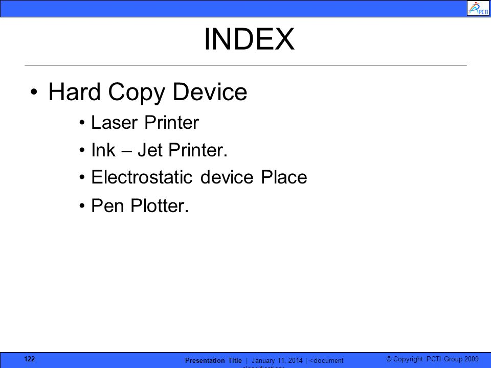 © Copyright PCTI Group 2009 Presentation Title | January 11, 2014 | 122 INDEX Hard Copy Device Laser Printer Ink – Jet Printer. Electrostatic device P