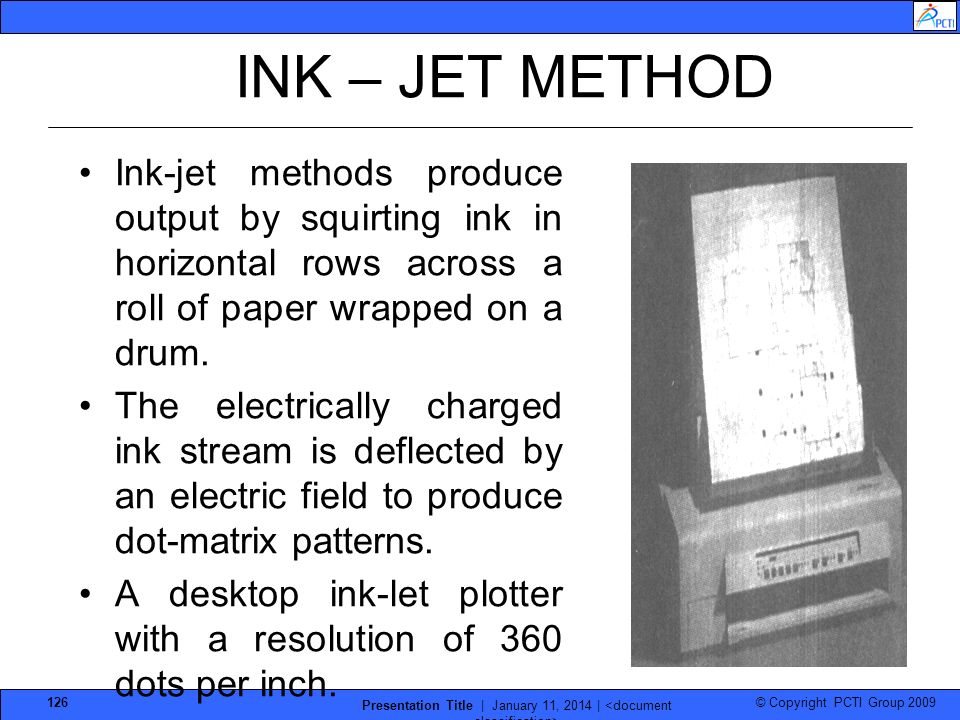 © Copyright PCTI Group 2009 Presentation Title | January 11, 2014 | 126 INK – JET METHOD Ink-jet methods produce output by squirting ink in horizontal