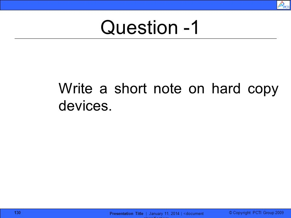 © Copyright PCTI Group 2009 Presentation Title | January 11, 2014 | 130 Question -1 Write a short note on hard copy devices.