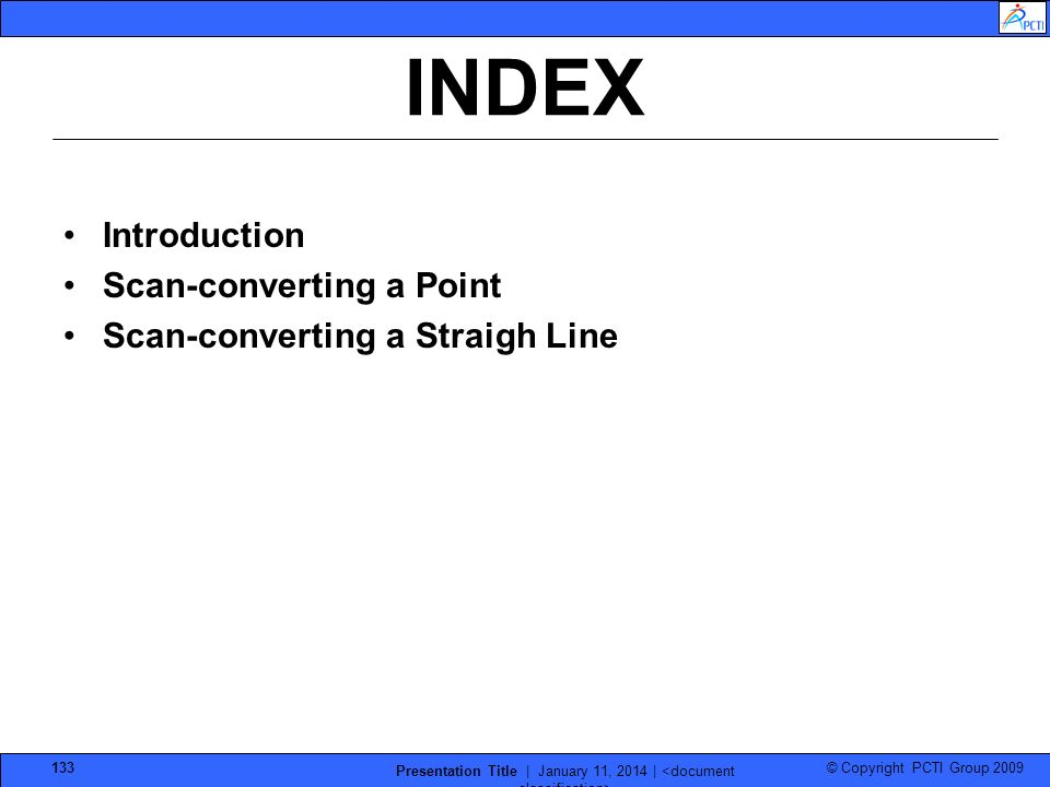 © Copyright PCTI Group 2009 Presentation Title | January 11, 2014 | 133 INDEX Introduction Scan-converting a Point Scan-converting a Straigh Line