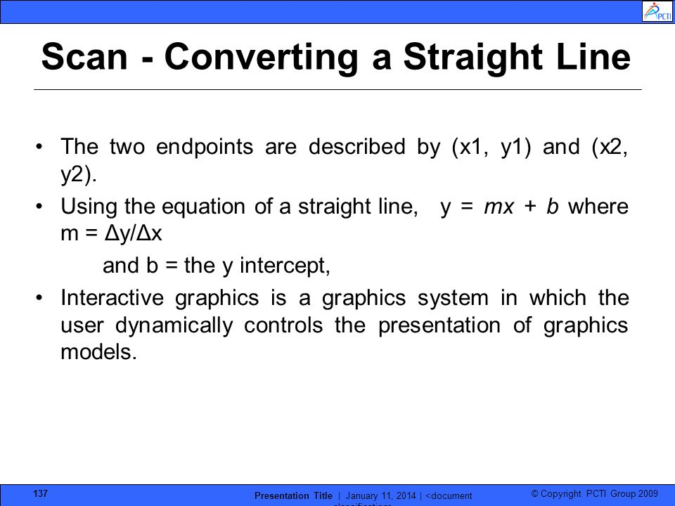© Copyright PCTI Group 2009 Presentation Title | January 11, 2014 | 137 Scan - Converting a Straight Line The two endpoints are described by (x1, y1)