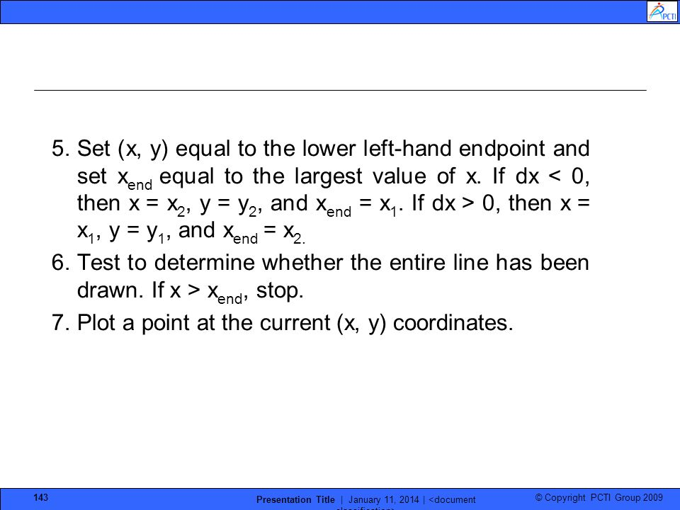 © Copyright PCTI Group 2009 Presentation Title | January 11, 2014 | 143 5.Set (x, y) equal to the lower left-hand endpoint and set x end equal to the