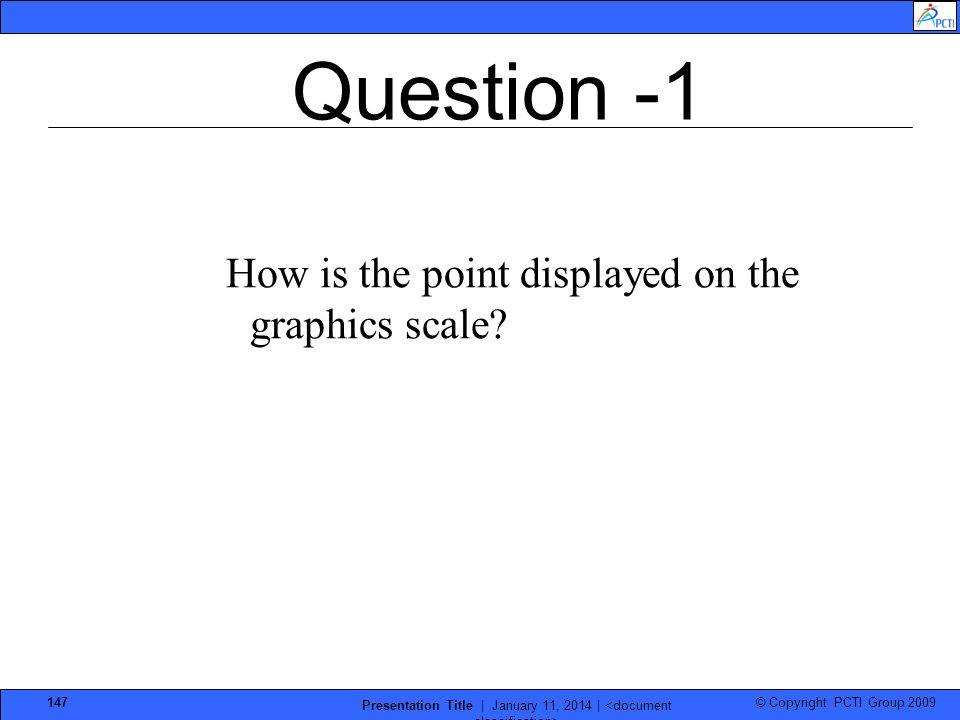 © Copyright PCTI Group 2009 Presentation Title | January 11, 2014 | 147 Question -1 How is the point displayed on the graphics scale?