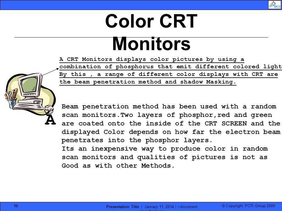 © Copyright PCTI Group 2009 Presentation Title | January 11, 2014 | 16 A CRT Monitors displays color pictures by using a combination of phosphorus tha