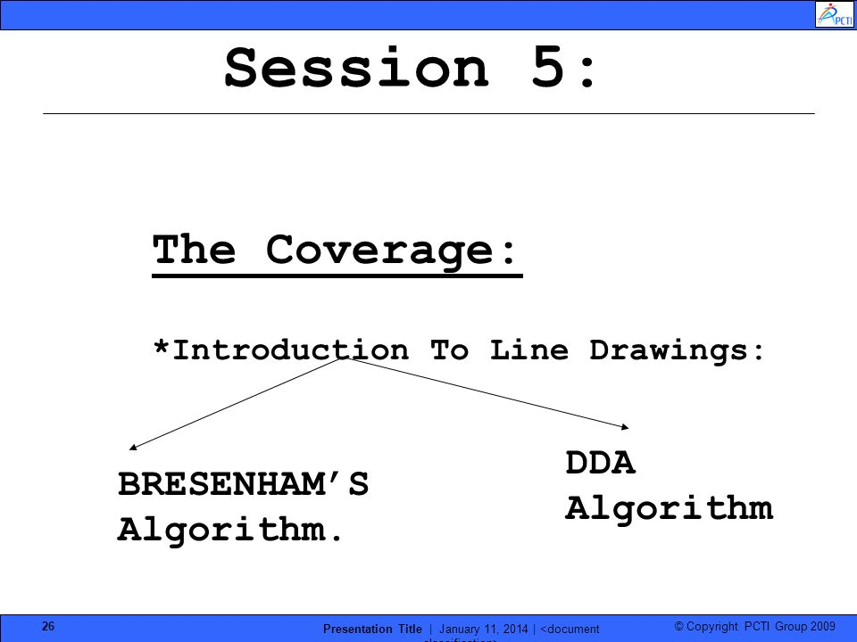 © Copyright PCTI Group 2009 Presentation Title | January 11, 2014 | 26 Session 5: The Coverage: *Introduction To Line Drawings: BRESENHAMS Algorithm.