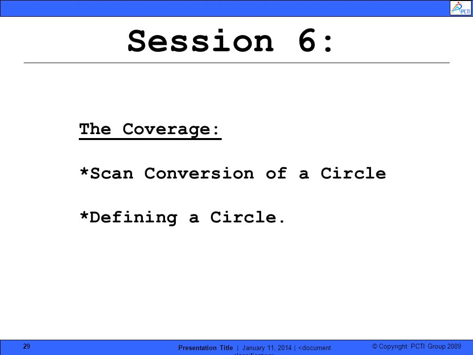 © Copyright PCTI Group 2009 Presentation Title | January 11, 2014 | 29 Session 6: The Coverage: *Scan Conversion of a Circle *Defining a Circle.