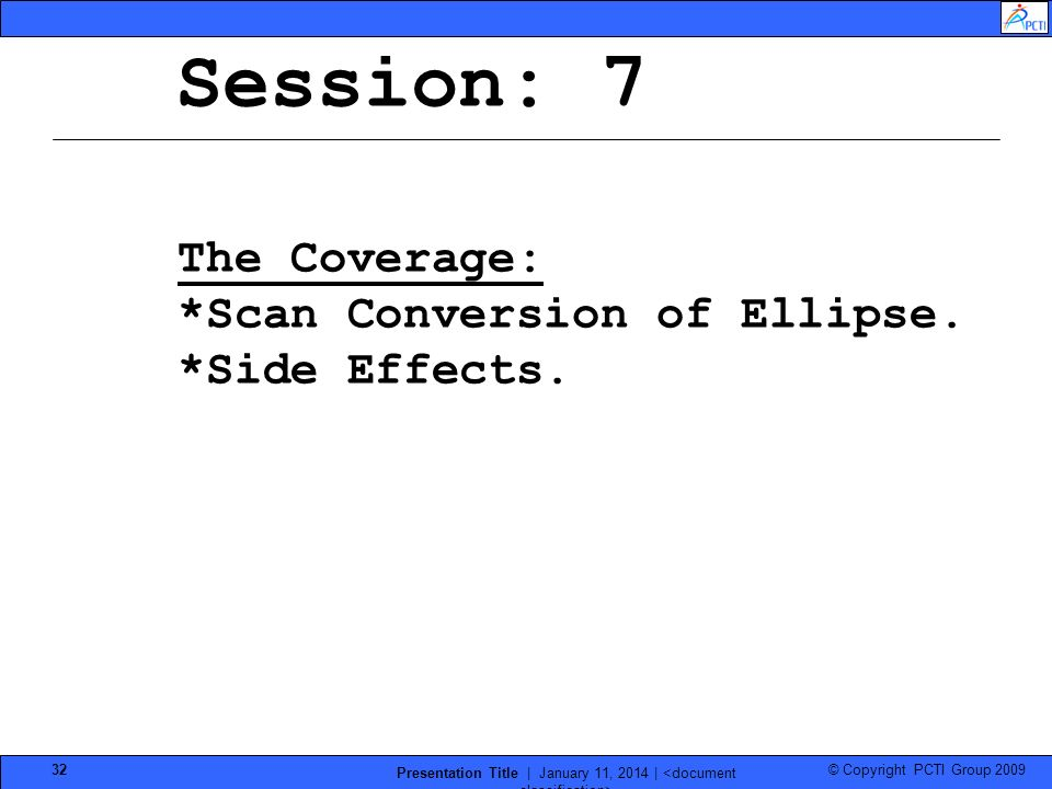 © Copyright PCTI Group 2009 Presentation Title | January 11, 2014 | 32 Session: 7 The Coverage: *Scan Conversion of Ellipse. *Side Effects.