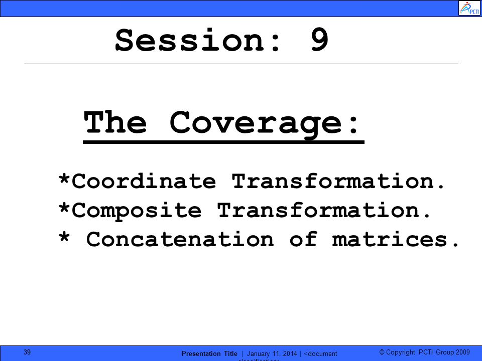 © Copyright PCTI Group 2009 Presentation Title | January 11, 2014 | 39 Session: 9 The Coverage: *Coordinate Transformation. *Composite Transformation.