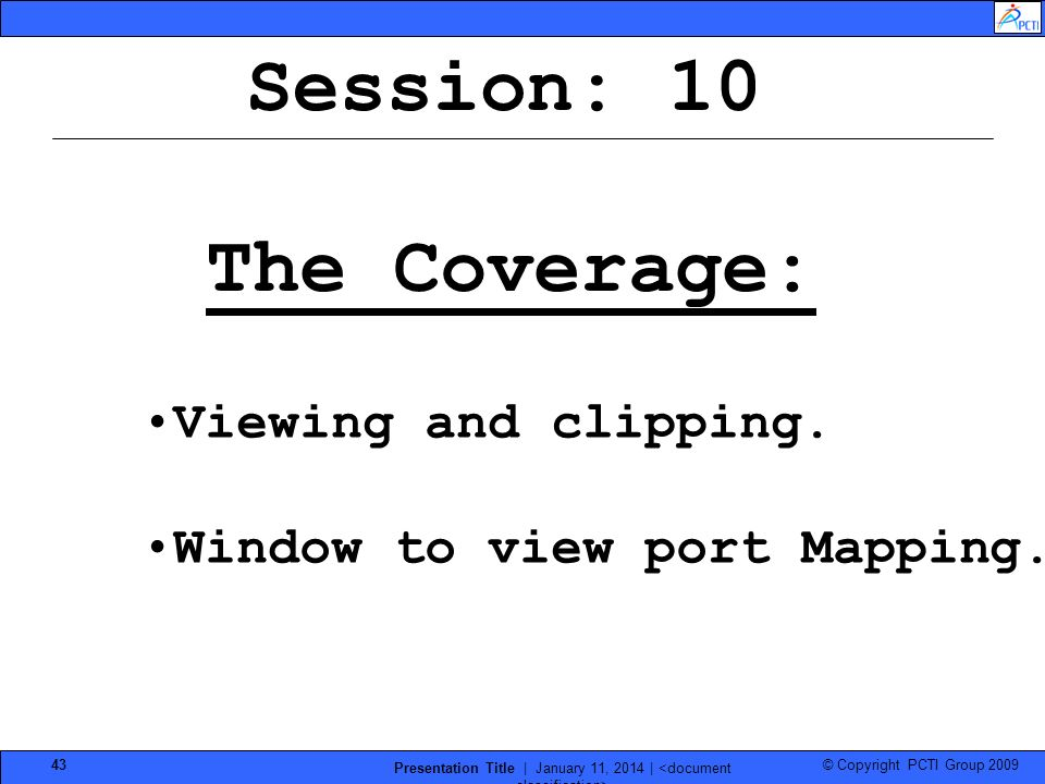 © Copyright PCTI Group 2009 Presentation Title | January 11, 2014 | 43 Session: 10 The Coverage: Viewing and clipping. Window to view port Mapping.