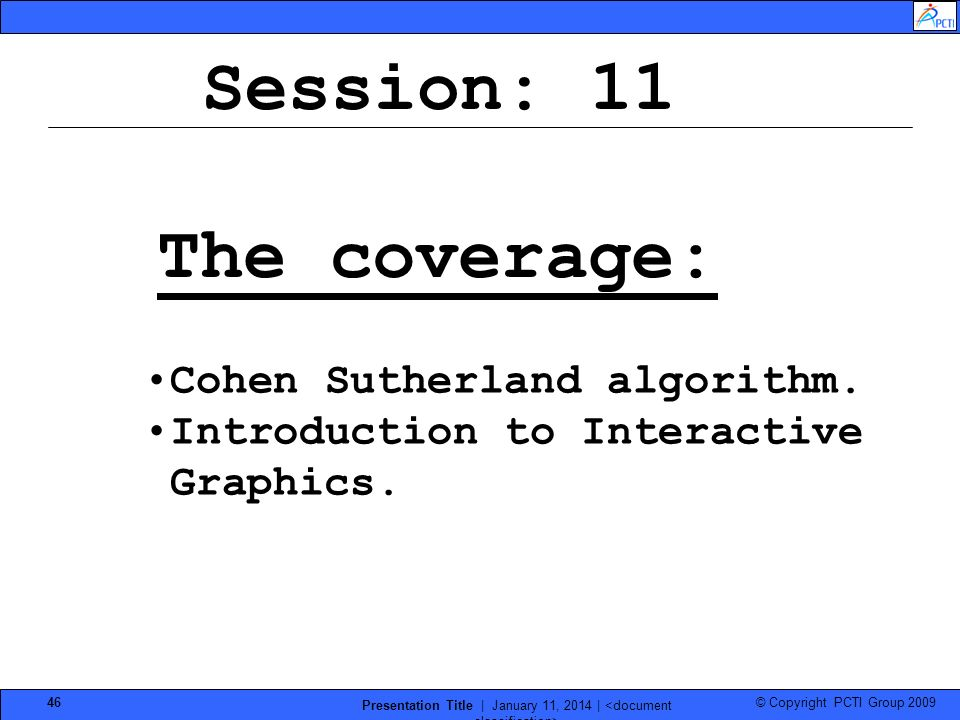 © Copyright PCTI Group 2009 Presentation Title | January 11, 2014 | 46 Session: 11 The coverage: Cohen Sutherland algorithm. Introduction to Interacti