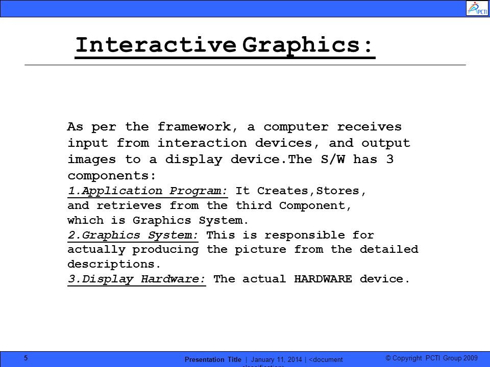 © Copyright PCTI Group 2009 Presentation Title | January 11, 2014 | 5 Interactive Graphics: As per the framework, a computer receives input from inter
