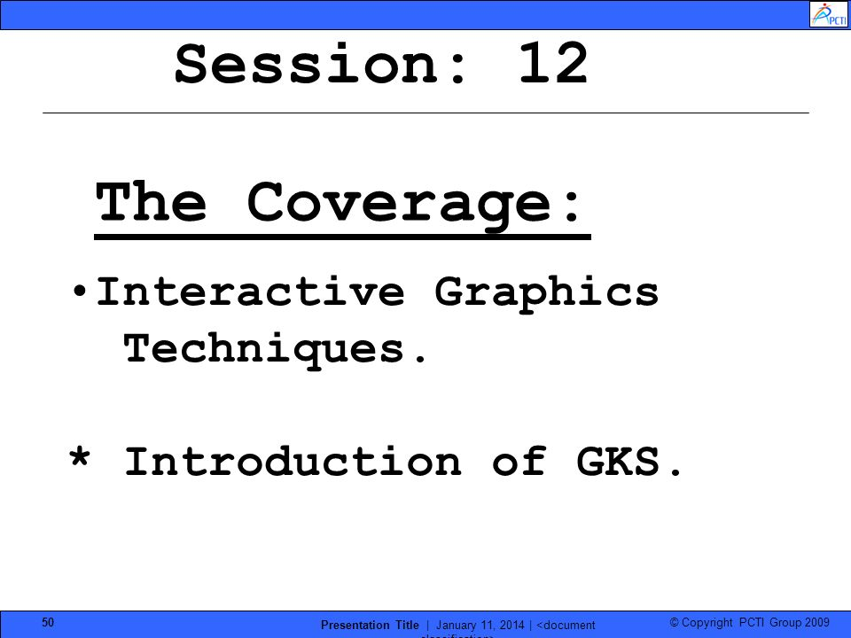 © Copyright PCTI Group 2009 Presentation Title | January 11, 2014 | 50 Session: 12 The Coverage: Interactive Graphics Techniques. * Introduction of GK