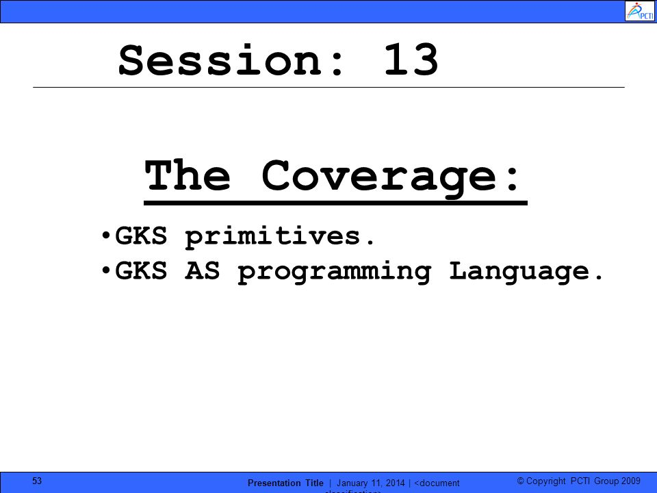 © Copyright PCTI Group 2009 Presentation Title | January 11, 2014 | 53 Session: 13 The Coverage: GKS primitives. GKS AS programming Language.