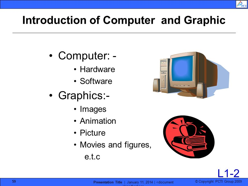 © Copyright PCTI Group 2009 Presentation Title | January 11, 2014 | 59 Introduction of Computer and Graphic Computer: - Hardware Software Graphics:- I