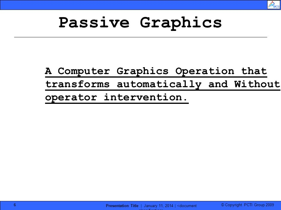 © Copyright PCTI Group 2009 Presentation Title | January 11, 2014 | 6 Passive Graphics A Computer Graphics Operation that transforms automatically and