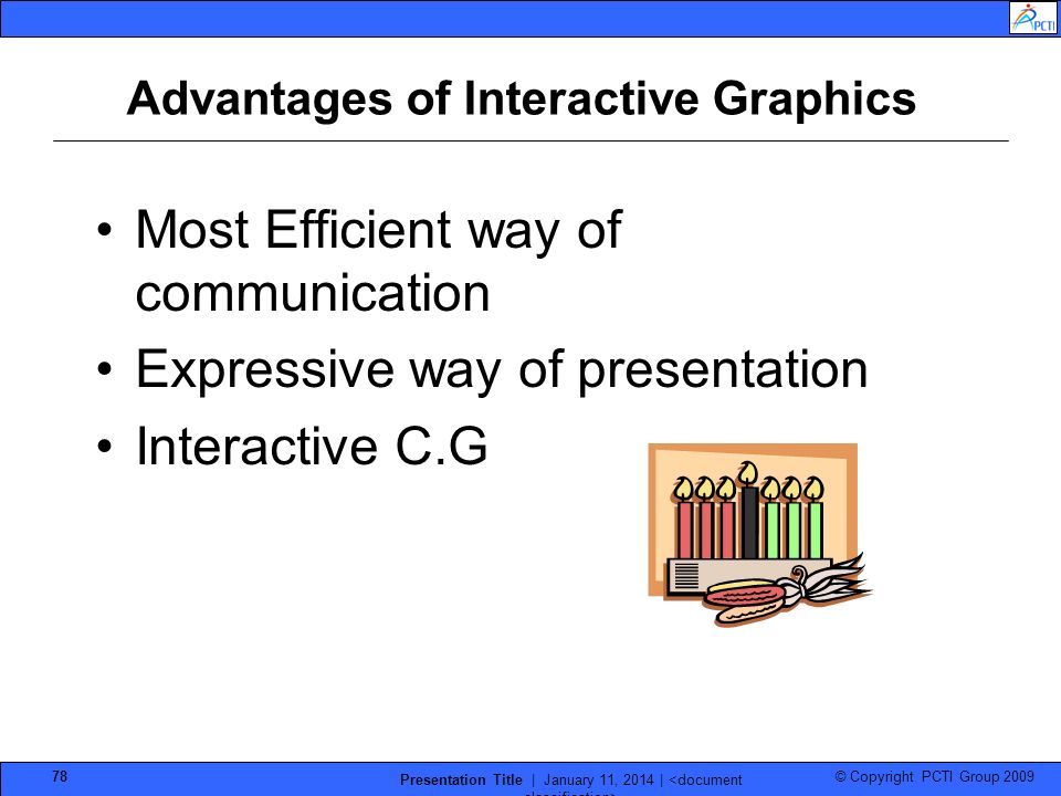 © Copyright PCTI Group 2009 Presentation Title | January 11, 2014 | 78 Advantages of Interactive Graphics Most Efficient way of communication Expressi