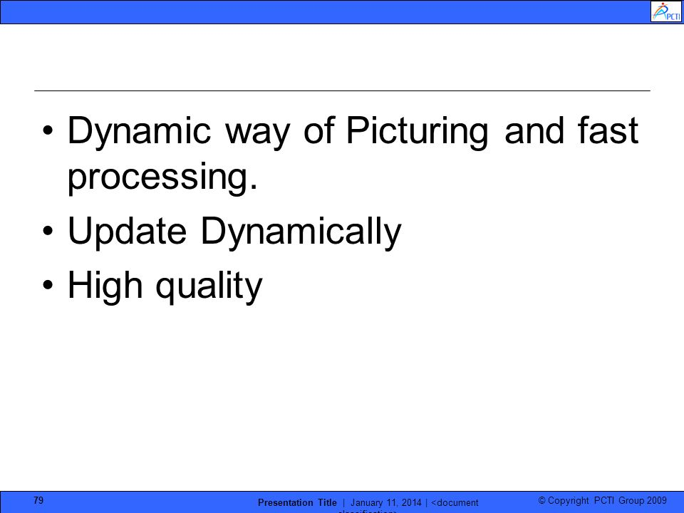 © Copyright PCTI Group 2009 Presentation Title | January 11, 2014 | 79 Dynamic way of Picturing and fast processing. Update Dynamically High quality
