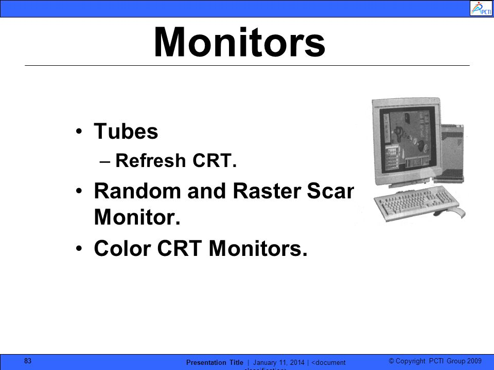 © Copyright PCTI Group 2009 Presentation Title | January 11, 2014 | 83 Monitors Tubes –Refresh CRT. Random and Raster Scan Monitor. Color CRT Monitors