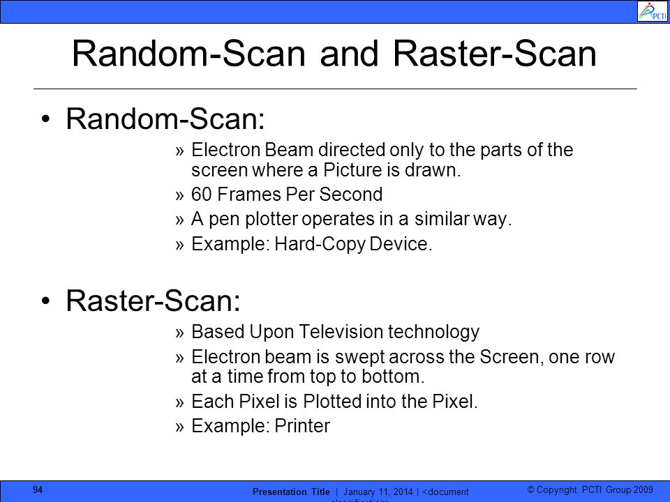 © Copyright PCTI Group 2009 Presentation Title | January 11, 2014 | 94 Random-Scan and Raster-Scan Random-Scan: »Electron Beam directed only to the pa