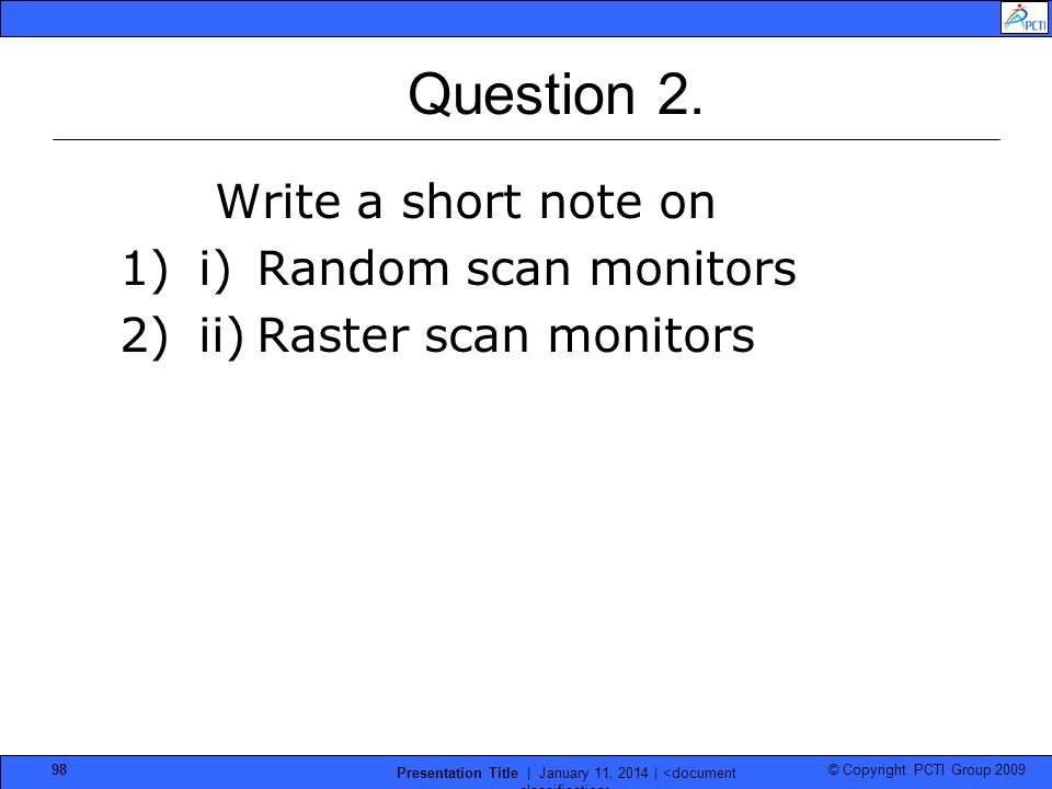 © Copyright PCTI Group 2009 Presentation Title | January 11, 2014 | 98 Question 2. Write a short note on 1)i) Random scan monitors 2)ii) Raster scan m