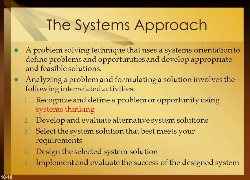 10-10 The Systems Approach A problem solving technique that uses a systems orientation to define problems and opportunities and develop appropriate an